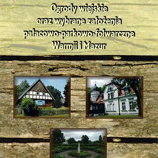 Okładka książki: Ogrody wiejskie oraz wybrane pałacowo – parkowo - folwarczne Warmii i Mazur.